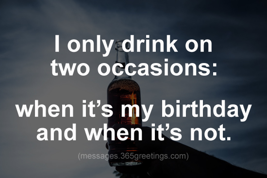 i only drink on two occasions when its my birthday and when its not