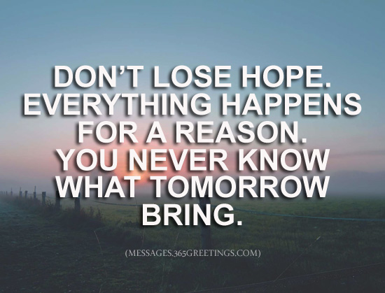 dont lose hope everything happens for a reason you never know what tomorrow may bring